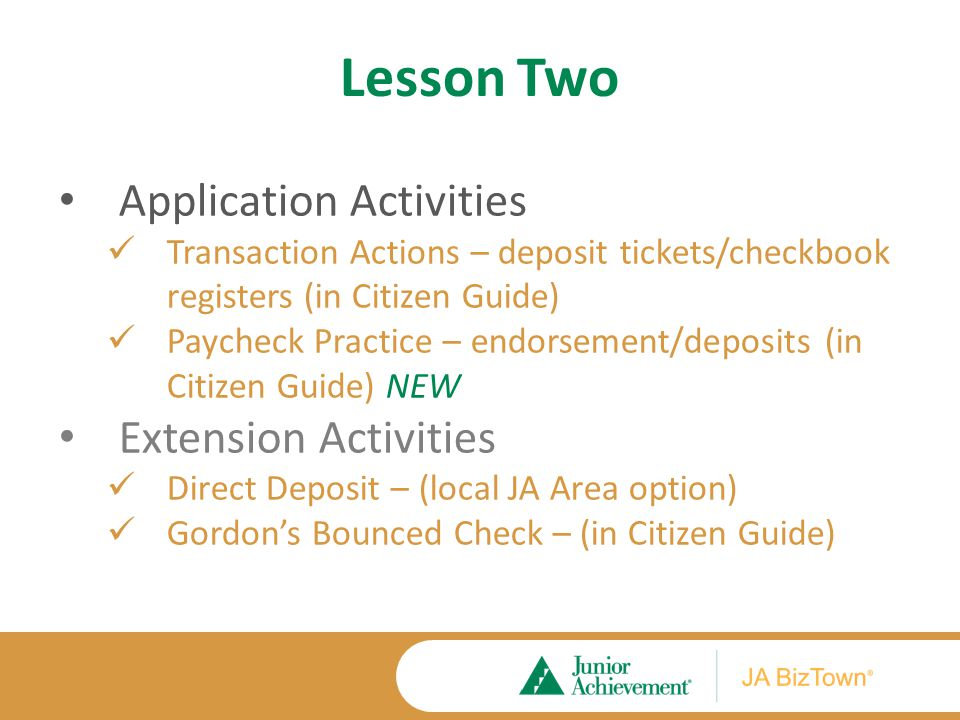 Lesson Two Application Activities Transaction Actions – deposit tickets/checkbook registers (in Citizen Guide) Paycheck Practice – endorsement/deposits (in Citizen Guide) NEW Extension Activities Direct Deposit – (local JA Area option) Gordon's Bounced Check – (in Citizen Guide)