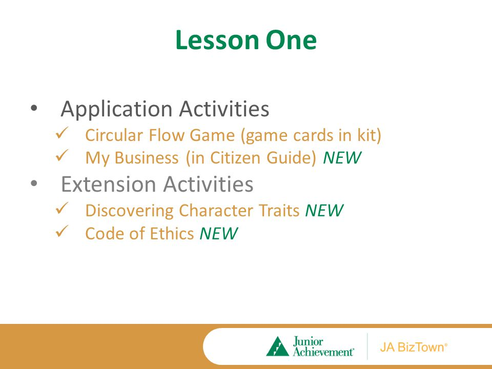 Lesson One Application Activities Circular Flow Game (game cards in kit) My Business (in Citizen Guide) NEW Extension Activities Discovering Character Traits NEW Code of Ethics NEW