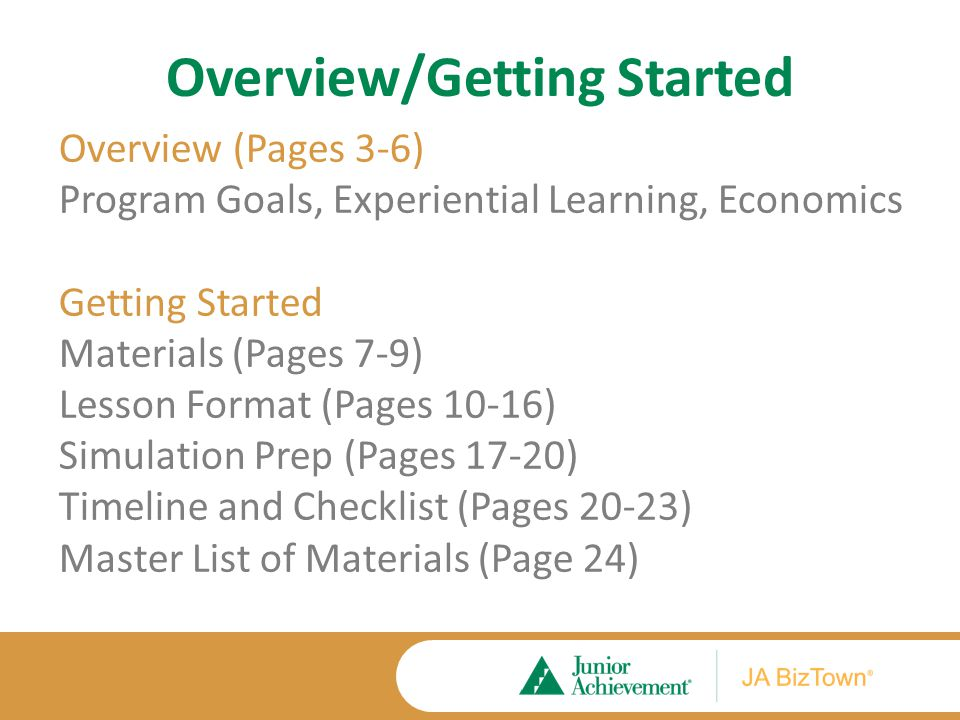 Overview/Getting Started Overview (Pages 3-6) Program Goals, Experiential Learning, Economics Getting Started Materials (Pages 7-9) Lesson Format (Pages 10-16) Simulation Prep (Pages 17-20) Timeline and Checklist (Pages 20-23) Master List of Materials (Page 24)