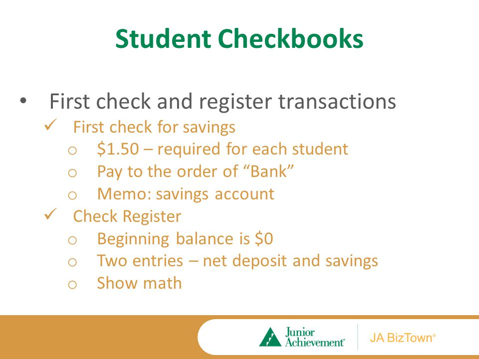 Student Checkbooks First check and register transactions First check for savings o $1.50 – required for each student o Pay to the order of Bank o Memo: savings account Check Register o Beginning balance is $0 o Two entries – net deposit and savings o Show math