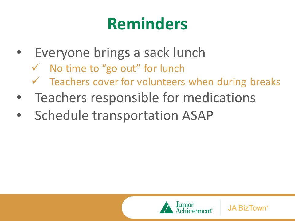 Reminders Everyone brings a sack lunch No time to go out for lunch Teachers cover for volunteers when during breaks Teachers responsible for medications Schedule transportation ASAP