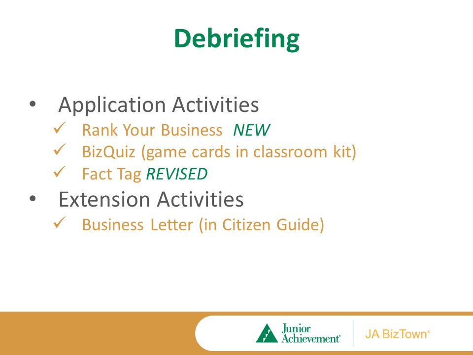 Debriefing Application Activities Rank Your Business NEW BizQuiz (game cards in classroom kit) Fact Tag REVISED Extension Activities Business Letter (in Citizen Guide)