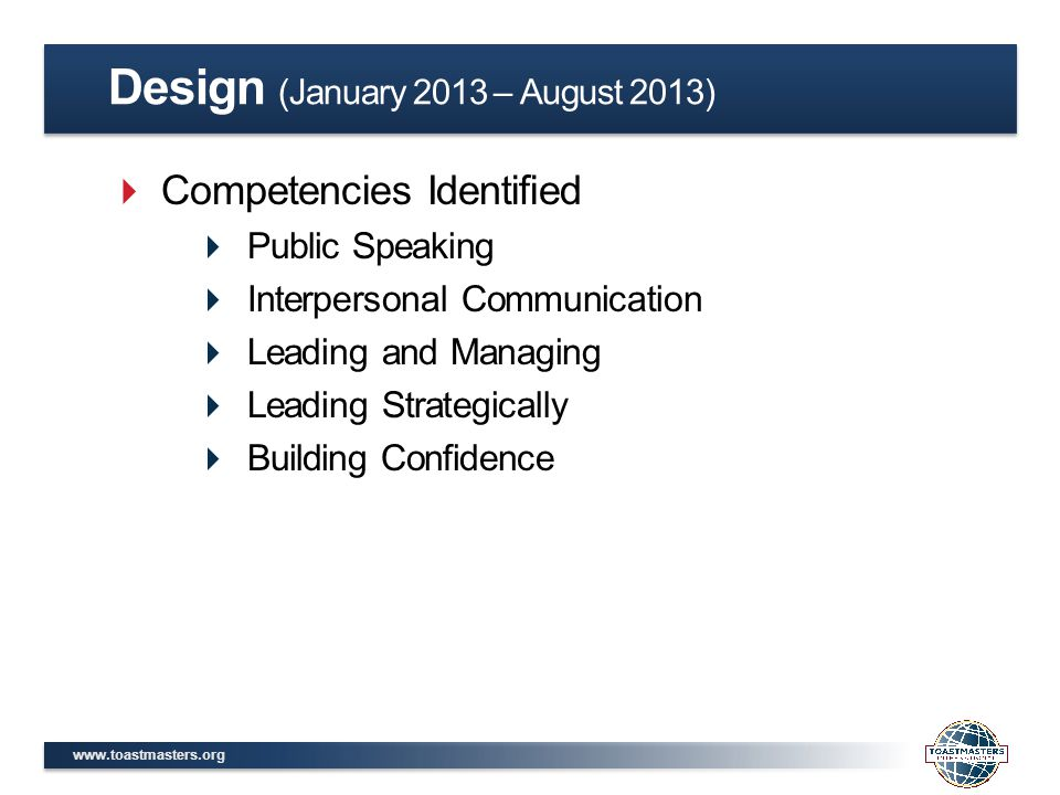 www.toastmasters.org  Competencies Identified  Public Speaking  Interpersonal Communication  Leading and Managing  Leading Strategically  Building Confidence Design (January 2013 – August 2013)
