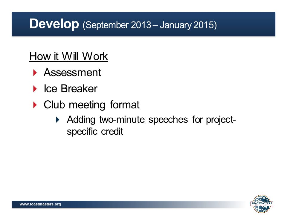 www.toastmasters.org How it Will Work  Assessment  Ice Breaker  Club meeting format  Adding two-minute speeches for project- specific credit Develop (September 2013 – January 2015)