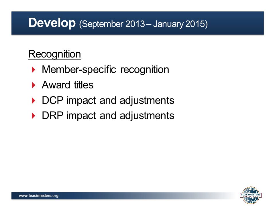 www.toastmasters.org Recognition  Member-specific recognition  Award titles  DCP impact and adjustments  DRP impact and adjustments Develop (September 2013 – January 2015)