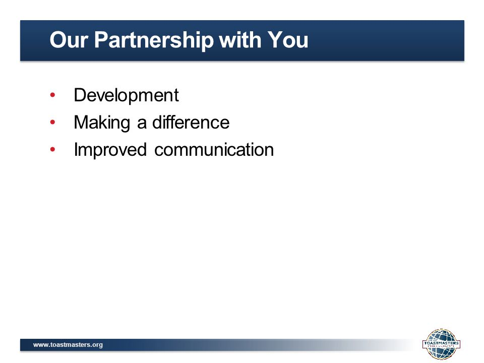 www.toastmasters.org Development Making a difference Improved communication Our Partnership with You