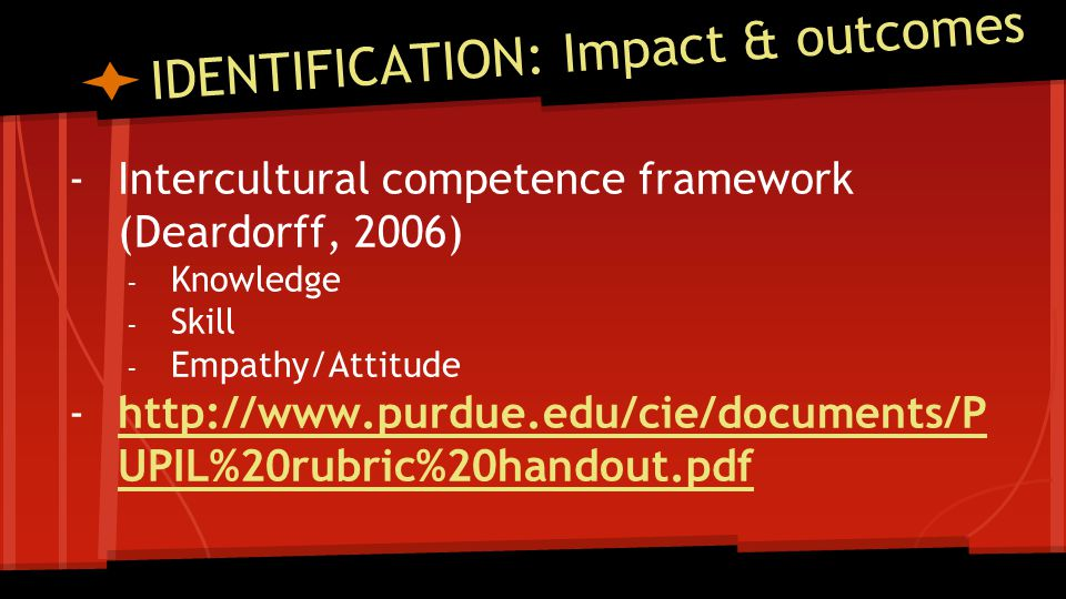 IDENTIFICATION: Impact & outcomes -Intercultural competence framework (Deardorff, 2006) - Knowledge - Skill - Empathy/Attitude -http://www.purdue.edu/cie/documents/P UPIL%20rubric%20handout.pdfhttp://www.purdue.edu/cie/documents/P UPIL%20rubric%20handout.pdf