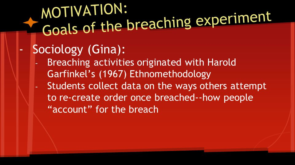 MOTIVATION: Goals of the breaching experiment -Sociology (Gina): - Breaching activities originated with Harold Garfinkel's (1967) Ethnomethodology - Students collect data on the ways others attempt to re-create order once breached--how people account for the breach