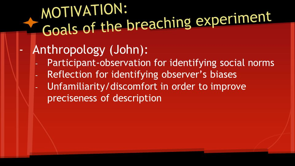 MOTIVATION: Goals of the breaching experiment -Anthropology (John): - Participant-observation for identifying social norms - Reflection for identifying observer's biases - Unfamiliarity/discomfort in order to improve preciseness of description