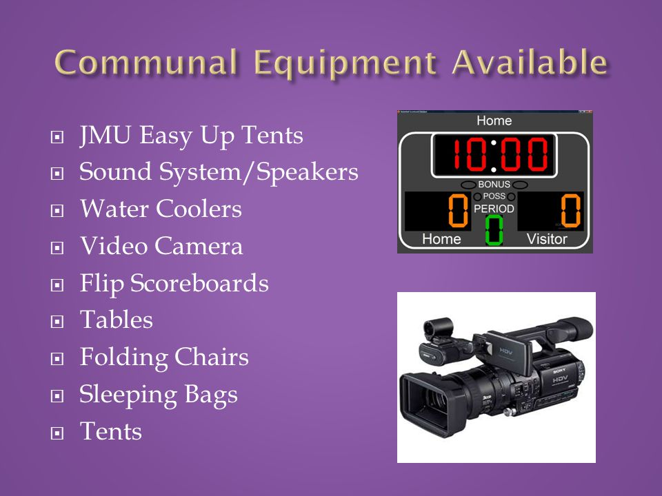  JMU Easy Up Tents  Sound System/Speakers  Water Coolers  Video Camera  Flip Scoreboards  Tables  Folding Chairs  Sleeping Bags  Tents