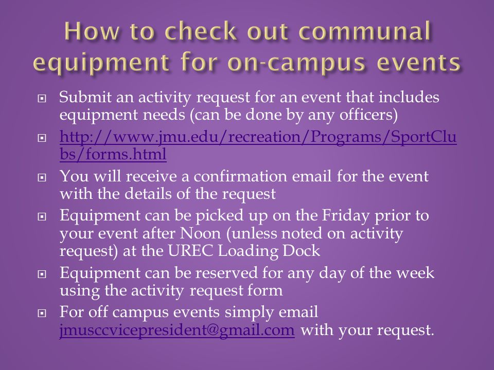  Submit an activity request for an event that includes equipment needs (can be done by any officers)  http://www.jmu.edu/recreation/Programs/SportClu bs/forms.html http://www.jmu.edu/recreation/Programs/SportClu bs/forms.html  You will receive a confirmation email for the event with the details of the request  Equipment can be picked up on the Friday prior to your event after Noon (unless noted on activity request) at the UREC Loading Dock  Equipment can be reserved for any day of the week using the activity request form  For off campus events simply email jmusccvicepresident@gmail.com with your request.