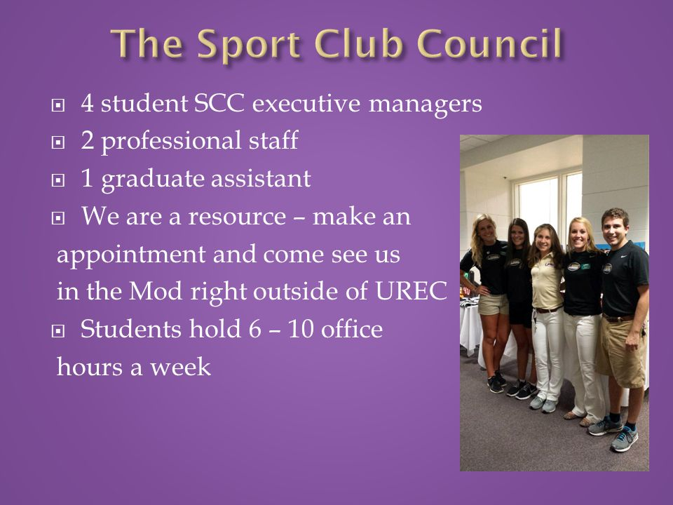  4 student SCC executive managers  2 professional staff  1 graduate assistant  We are a resource – make an appointment and come see us in the Mod right outside of UREC  Students hold 6 – 10 office hours a week