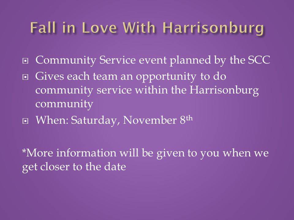  Community Service event planned by the SCC  Gives each team an opportunity to do community service within the Harrisonburg community  When: Saturday, November 8 th *More information will be given to you when we get closer to the date