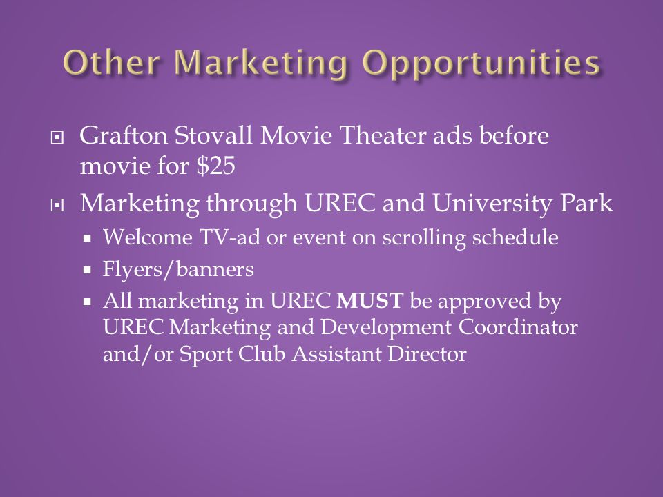  Grafton Stovall Movie Theater ads before movie for $25  Marketing through UREC and University Park  Welcome TV-ad or event on scrolling schedule  Flyers/banners  All marketing in UREC MUST be approved by UREC Marketing and Development Coordinator and/or Sport Club Assistant Director