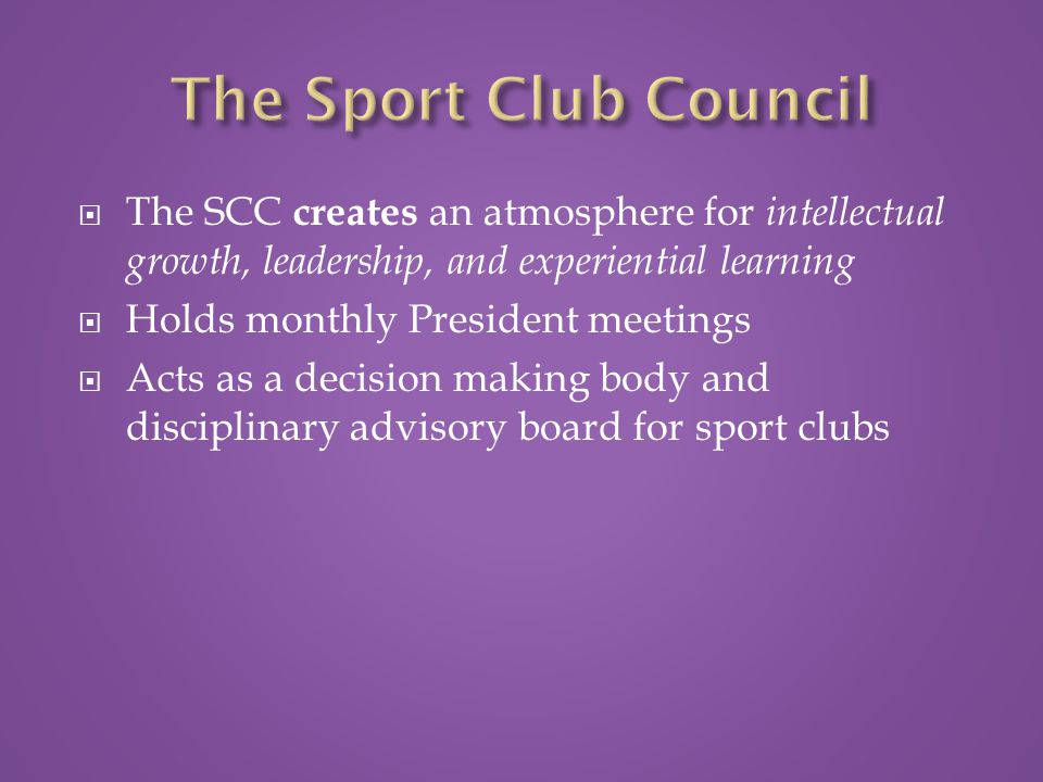  The SCC creates an atmosphere for intellectual growth, leadership, and experiential learning  Holds monthly President meetings  Acts as a decision making body and disciplinary advisory board for sport clubs