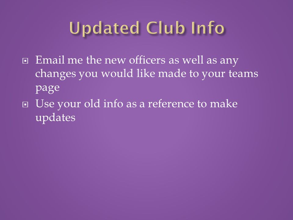  Email me the new officers as well as any changes you would like made to your teams page  Use your old info as a reference to make updates
