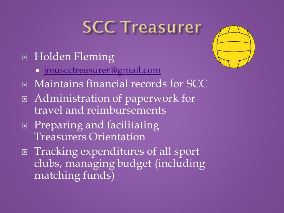  Holden Fleming  jmuscctreasurer@gmail.com jmuscctreasurer@gmail.com  Maintains financial records for SCC  Administration of paperwork for travel and reimbursements  Preparing and facilitating Treasurers Orientation  Tracking expenditures of all sport clubs, managing budget (including matching funds)