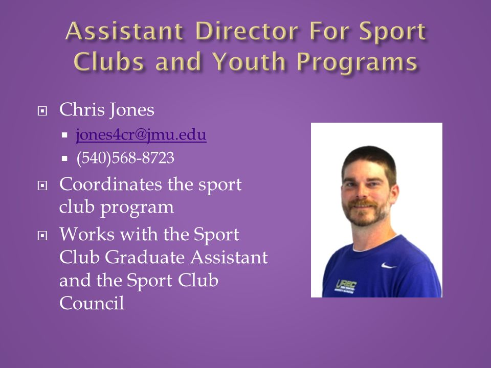  Chris Jones  jones4cr@jmu.edu jones4cr@jmu.edu  (540)568-8723  Coordinates the sport club program  Works with the Sport Club Graduate Assistant and the Sport Club Council