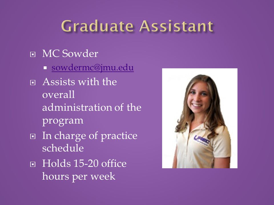  MC Sowder  sowdermc@jmu.edu sowdermc@jmu.edu  Assists with the overall administration of the program  In charge of practice schedule  Holds 15-20 office hours per week