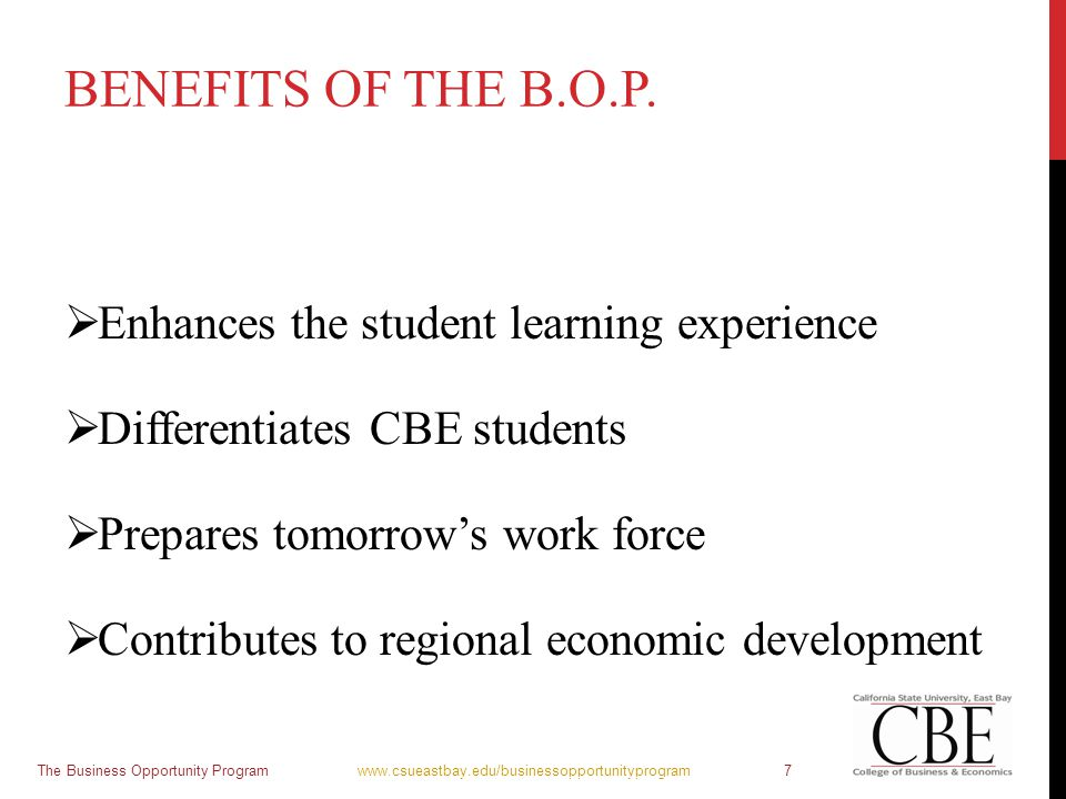 BENEFITS OF THE B.O.P.  Enhances the student learning experience  Differentiates CBE students  Prepares tomorrow's work force  Contributes to regi