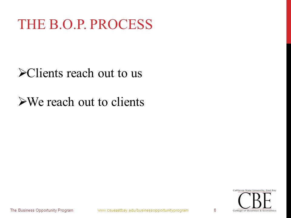 THE B.O.P. PROCESS  Clients reach out to us  We reach out to clients The Business Opportunity Program www.csueastbay.edu/businessopportunityprogram8