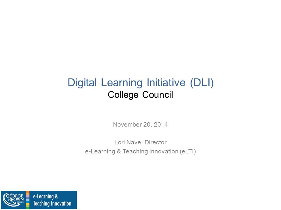 Digital Learning Initiative (DLI) College Council November 20, 2014 Lori Nave, Director e-Learning & Teaching Innovation (eLTI)