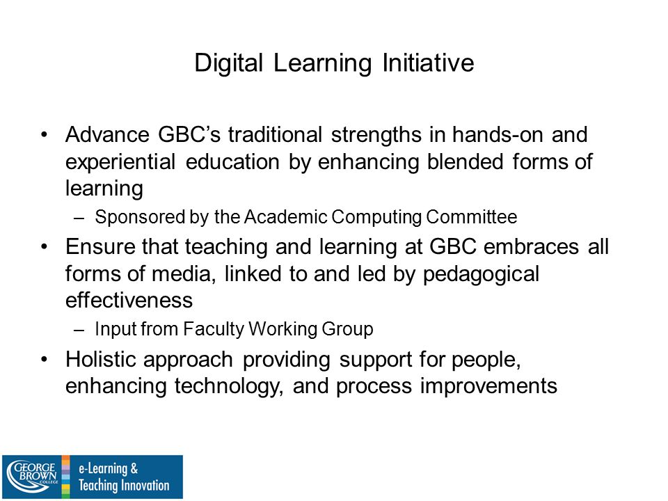 Digital Learning Initiative Advance GBC's traditional strengths in hands-on and experiential education by enhancing blended forms of learning –Sponsored by the Academic Computing Committee Ensure that teaching and learning at GBC embraces all forms of media, linked to and led by pedagogical effectiveness –Input from Faculty Working Group Holistic approach providing support for people, enhancing technology, and process improvements