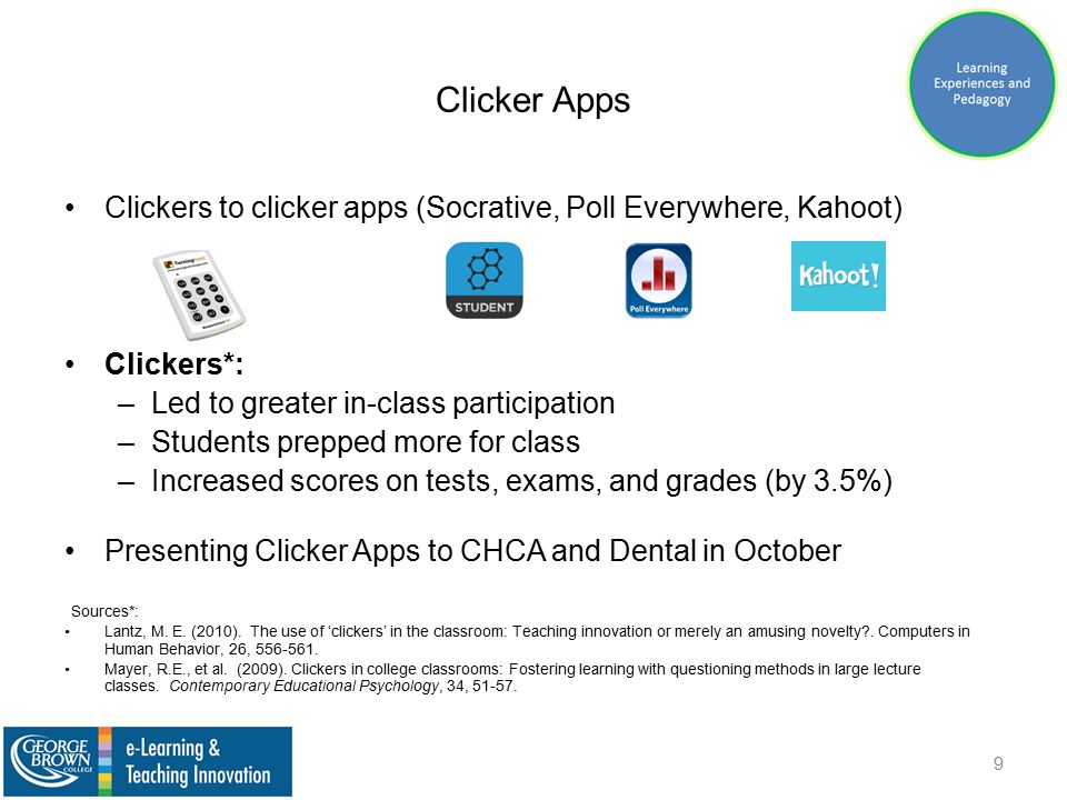 Clicker Apps Clickers to clicker apps (Socrative, Poll Everywhere, Kahoot) Clickers*: –Led to greater in-class participation –Students prepped more for class –Increased scores on tests, exams, and grades (by 3.5%) Presenting Clicker Apps to CHCA and Dental in October Sources*: Lantz, M.