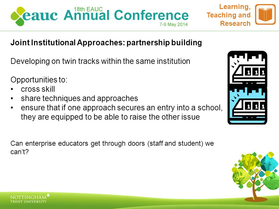 Learning, Teaching and Research Joint Institutional Approaches: partnership building Developing on twin tracks within the same institution Opportunities to: cross skill share techniques and approaches ensure that if one approach secures an entry into a school, they are equipped to be able to raise the other issue Can enterprise educators get through doors (staff and student) we can't?