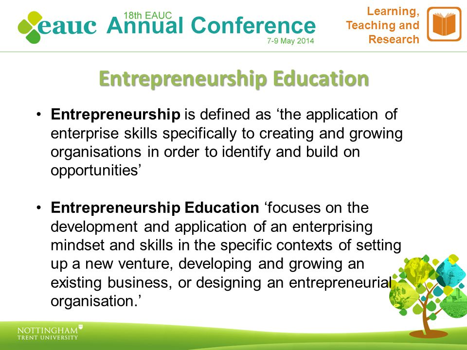 Learning, Teaching and Research Entrepreneurship Education Entrepreneurship is defined as 'the application of enterprise skills specifically to creating and growing organisations in order to identify and build on opportunities' Entrepreneurship Education 'focuses on the development and application of an enterprising mindset and skills in the specific contexts of setting up a new venture, developing and growing an existing business, or designing an entrepreneurial organisation.'