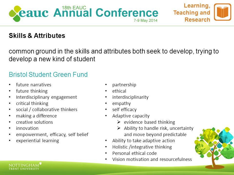 Learning, Teaching and Research Skills & Attributes common ground in the skills and attributes both seek to develop, trying to develop a new kind of student Bristol Student Green Fund future narratives future thinking Interdisciplinary engagement critical thinking social / collaborative thinkers making a difference creative solutions innovation empowerment, efficacy, self belief experiential learning partnership ethical interdisciplinarity empathy self efficacy Adaptive capacity  evidence based thinking  Ability to handle risk, uncertainty and move beyond predictable Ability to take adaptive action Holistic /integrative thinking Personal ethical code Vision motivation and resourcefulness