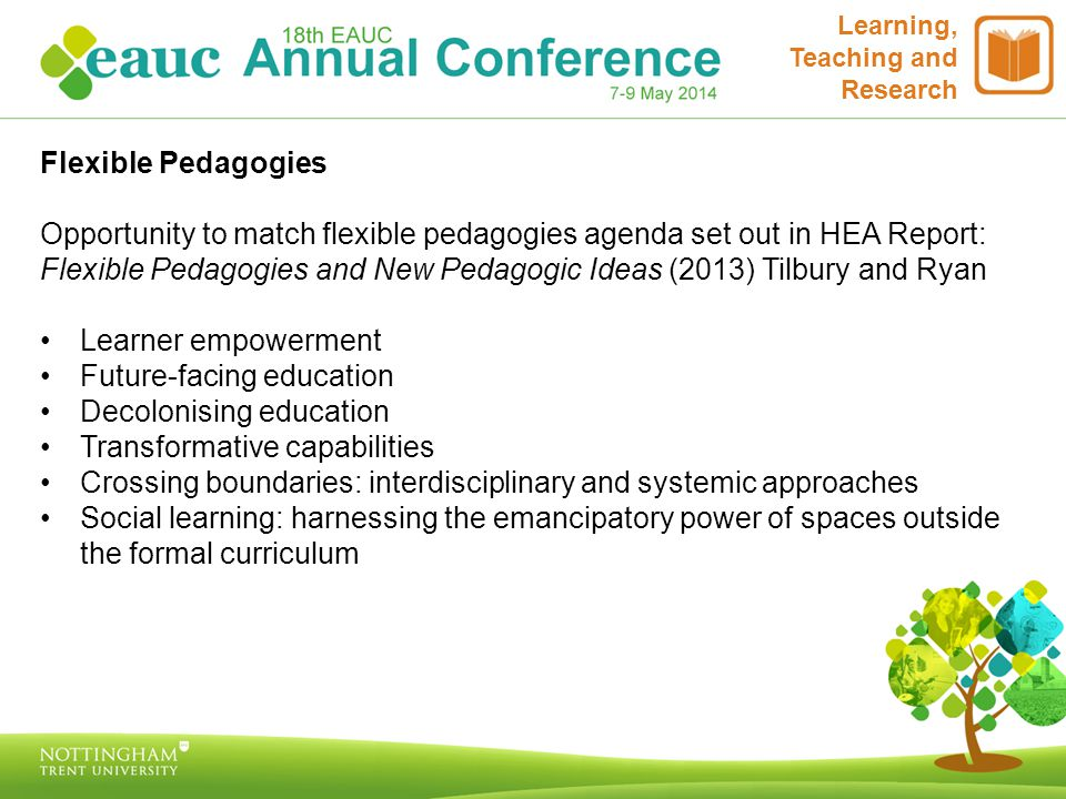 Learning, Teaching and Research Flexible Pedagogies Opportunity to match flexible pedagogies agenda set out in HEA Report: Flexible Pedagogies and New Pedagogic Ideas (2013) Tilbury and Ryan Learner empowerment Future-facing education Decolonising education Transformative capabilities Crossing boundaries: interdisciplinary and systemic approaches Social learning: harnessing the emancipatory power of spaces outside the formal curriculum
