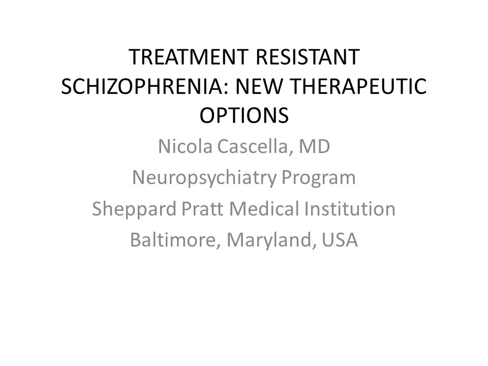 TREATMENT RESISTANT SCHIZOPHRENIA: NEW THERAPEUTIC OPTIONS Nicola Cascella, MD Neuropsychiatry Program Sheppard Pratt Medical Institution Baltimore, M