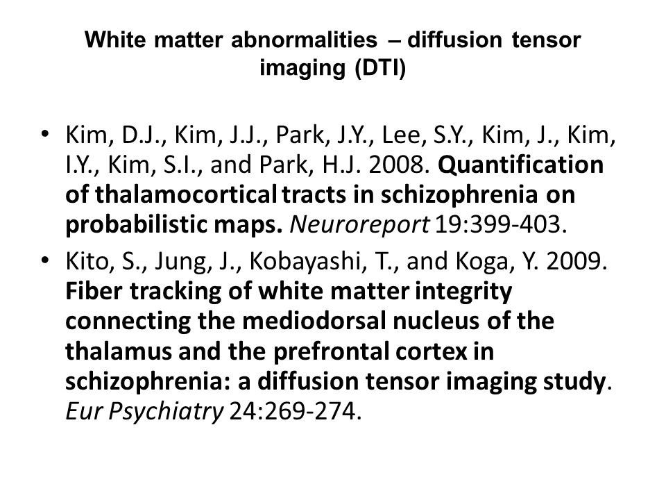 White matter abnormalities – diffusion tensor imaging (DTI) Kim, D.J., Kim, J.J., Park, J.Y., Lee, S.Y., Kim, J., Kim, I.Y., Kim, S.I., and Park, H.J.