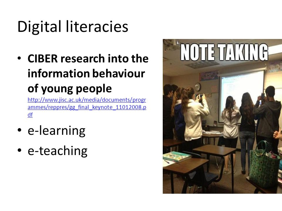Digital literacies CIBER research into the information behaviour of young people http://www.jisc.ac.uk/media/documents/progr ammes/reppres/gg_final_keynote_11012008.p df http://www.jisc.ac.uk/media/documents/progr ammes/reppres/gg_final_keynote_11012008.p df e-learning e-teaching