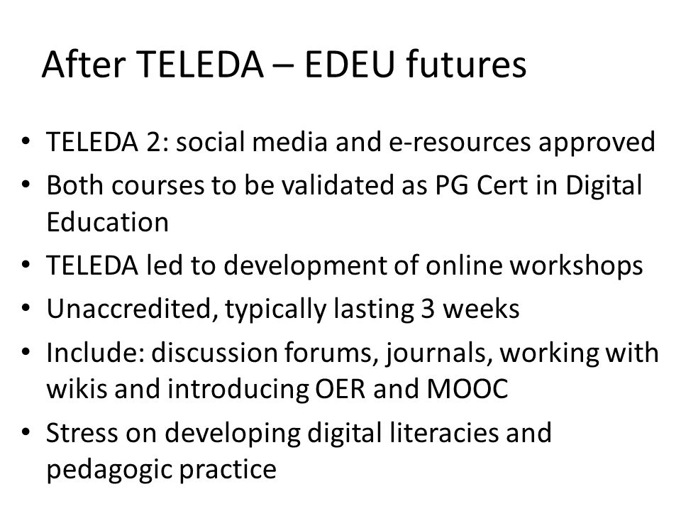 After TELEDA – EDEU futures TELEDA 2: social media and e-resources approved Both courses to be validated as PG Cert in Digital Education TELEDA led to development of online workshops Unaccredited, typically lasting 3 weeks Include: discussion forums, journals, working with wikis and introducing OER and MOOC Stress on developing digital literacies and pedagogic practice