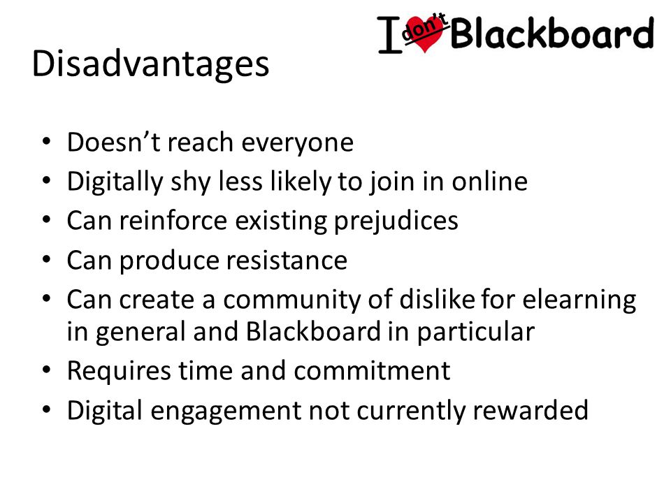 Disadvantages Doesn't reach everyone Digitally shy less likely to join in online Can reinforce existing prejudices Can produce resistance Can create a community of dislike for elearning in general and Blackboard in particular Requires time and commitment Digital engagement not currently rewarded don't