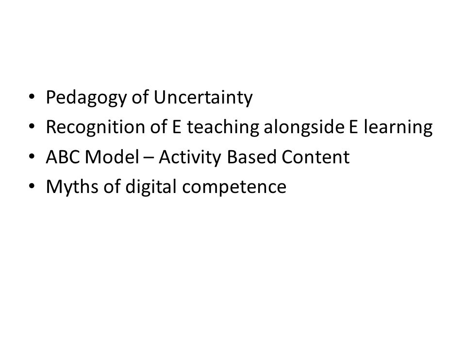 Pedagogy of Uncertainty Recognition of E teaching alongside E learning ABC Model – Activity Based Content Myths of digital competence