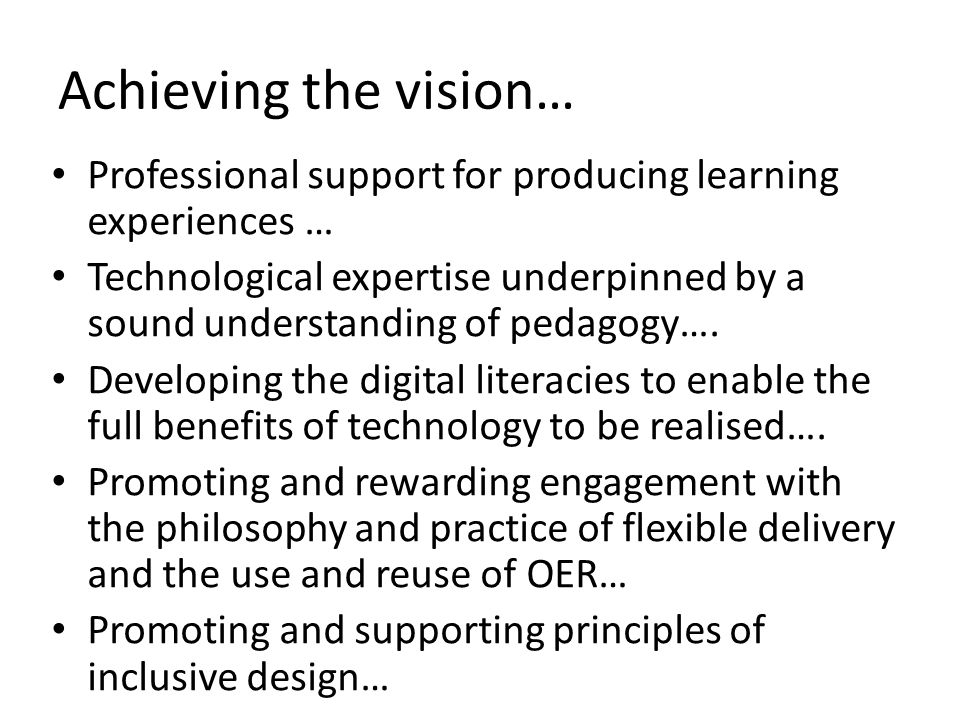 Achieving the vision… Professional support for producing learning experiences … Technological expertise underpinned by a sound understanding of pedagogy….