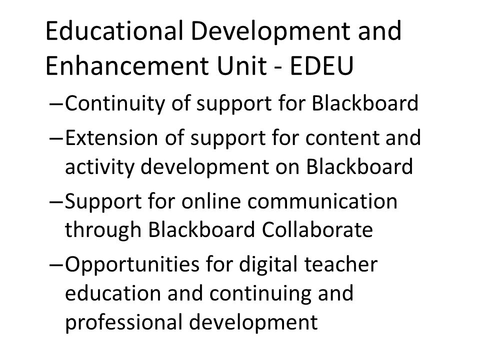 Educational Development and Enhancement Unit - EDEU – Continuity of support for Blackboard – Extension of support for content and activity development on Blackboard – Support for online communication through Blackboard Collaborate – Opportunities for digital teacher education and continuing and professional development