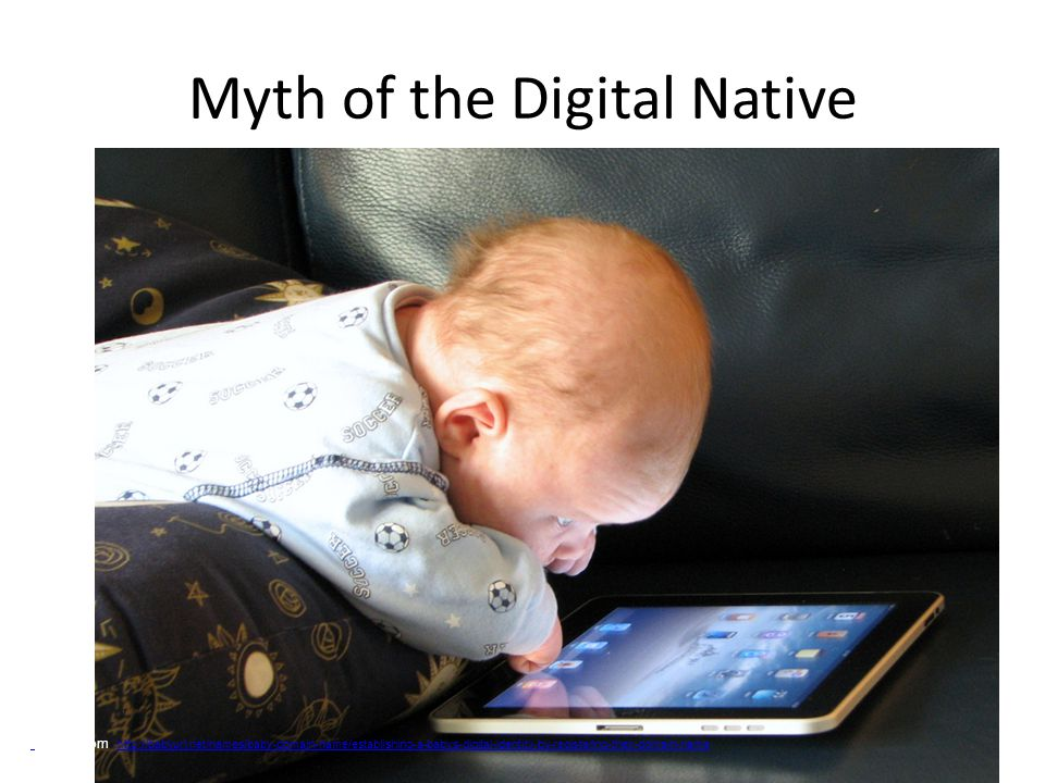 Myth of the Digital Native Image from http://babyurl.net/names/baby-domain-name/establishing-a-babys-digital-identity-by-registering-their-domain-name http://babyurl.net/names/baby-domain-name/establishing-a-babys-digital-identity-by-registering-their-domain-name