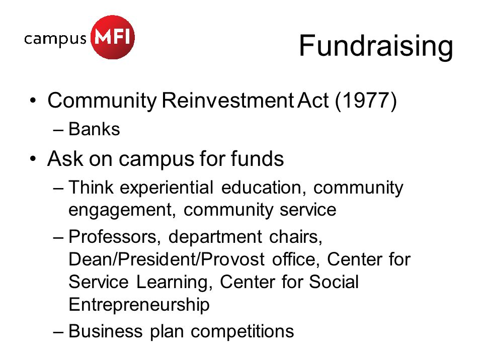 Fundraising Community Reinvestment Act (1977) –Banks Ask on campus for funds –Think experiential education, community engagement, community service –Professors, department chairs, Dean/President/Provost office, Center for Service Learning, Center for Social Entrepreneurship –Business plan competitions