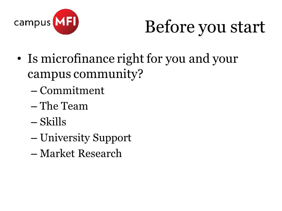 Before you start Is microfinance right for you and your campus community? – Commitment – The Team – Skills – University Support – Market Research