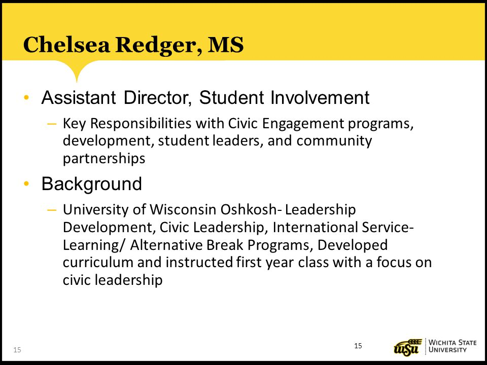 15 Chelsea Redger, MS Assistant Director, Student Involvement – Key Responsibilities with Civic Engagement programs, development, student leaders, and