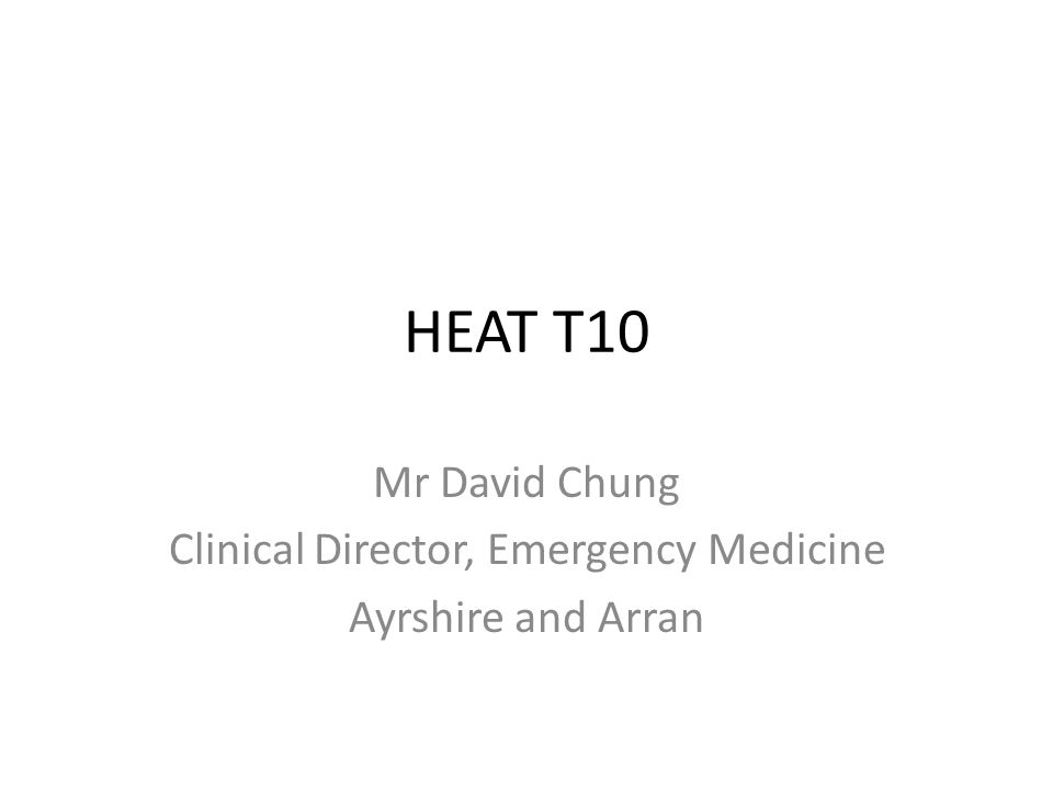 HEAT T10 Mr David Chung Clinical Director, Emergency Medicine Ayrshire and Arran