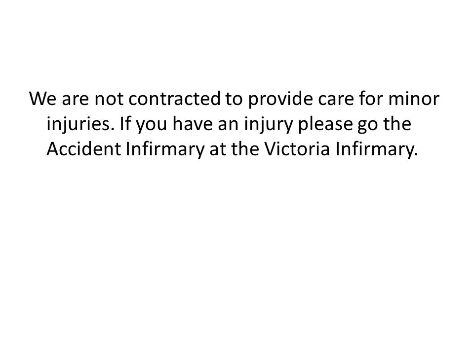 We are not contracted to provide care for minor injuries. If you have an injury please go the Accident Infirmary at the Victoria Infirmary.