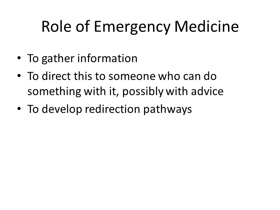 Role of Emergency Medicine To gather information To direct this to someone who can do something with it, possibly with advice To develop redirection pathways