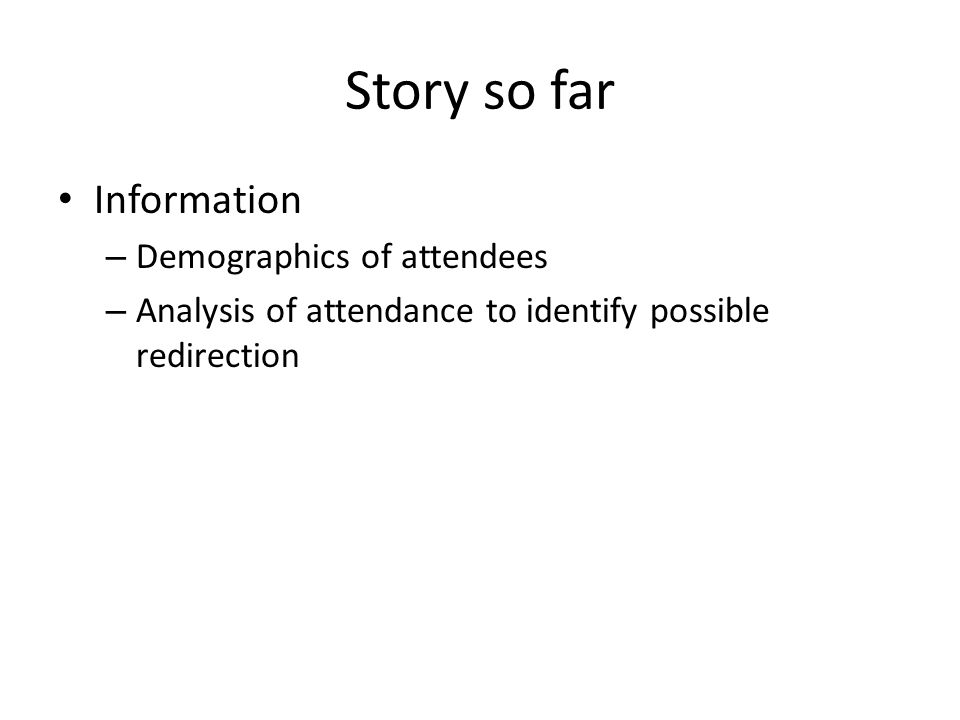 Story so far Information – Demographics of attendees – Analysis of attendance to identify possible redirection