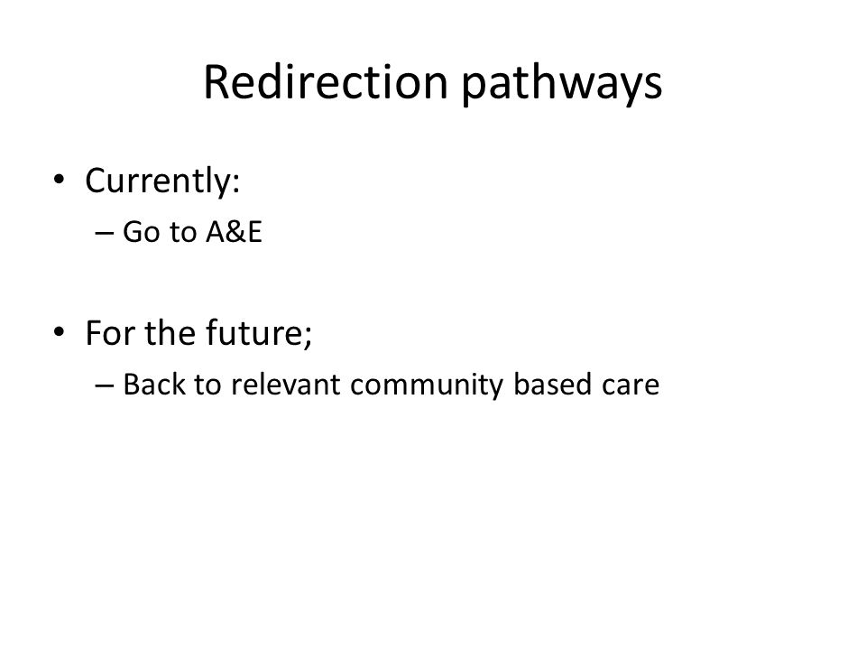 Redirection pathways Currently: – Go to A&E For the future; – Back to relevant community based care