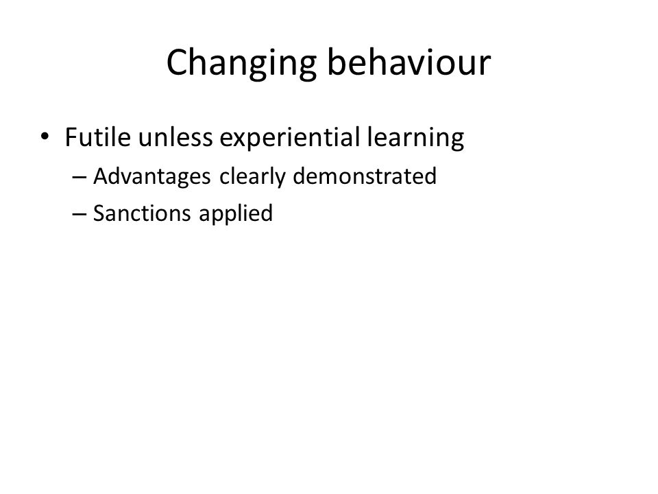 Changing behaviour Futile unless experiential learning – Advantages clearly demonstrated – Sanctions applied